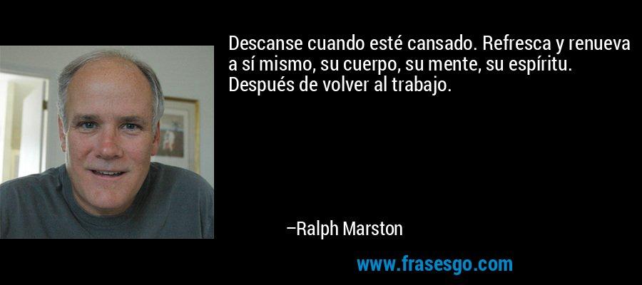 Descanse cuando esté cansado. Refresca y renueva a sí mismo, su cuerpo, su mente, su espíritu. Después de volver al trabajo. – Ralph Marston