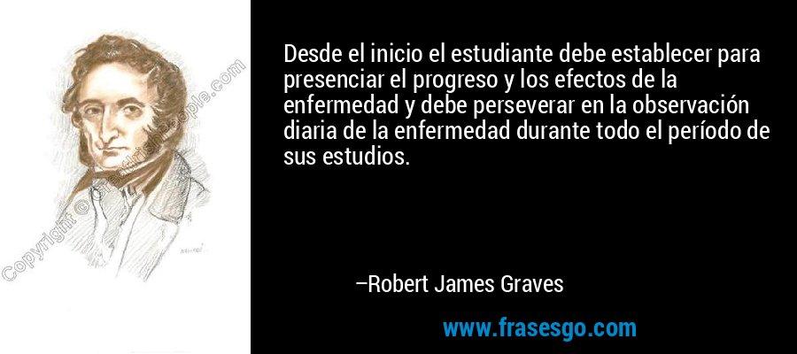 Desde el inicio el estudiante debe establecer para presenciar el progreso y los efectos de la enfermedad y debe perseverar en la observación diaria de la enfermedad durante todo el período de sus estudios. – Robert James Graves