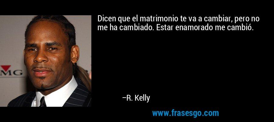 Dicen que el matrimonio te va a cambiar, pero no me ha cambiado. Estar enamorado me cambió. – R. Kelly