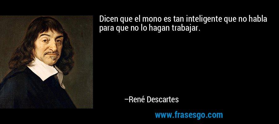 Dicen que el mono es tan inteligente que no habla para que no lo hagan trabajar. – René Descartes
