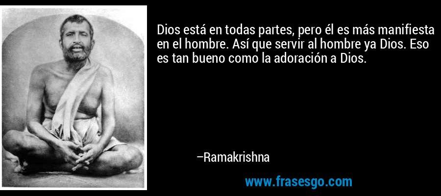 Dios está en todas partes, pero él es más manifiesta en el hombre. Así que servir al hombre ya Dios. Eso es tan bueno como la adoración a Dios. – Ramakrishna