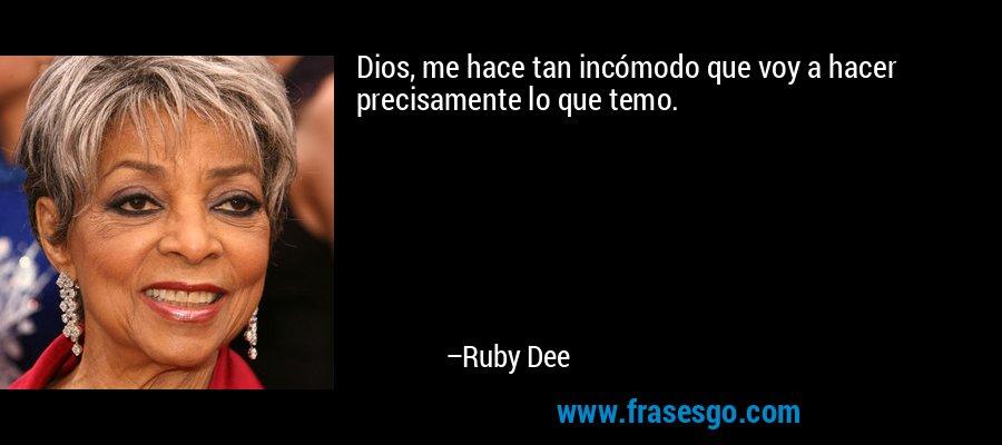 Dios, me hace tan incómodo que voy a hacer precisamente lo que temo. – Ruby Dee