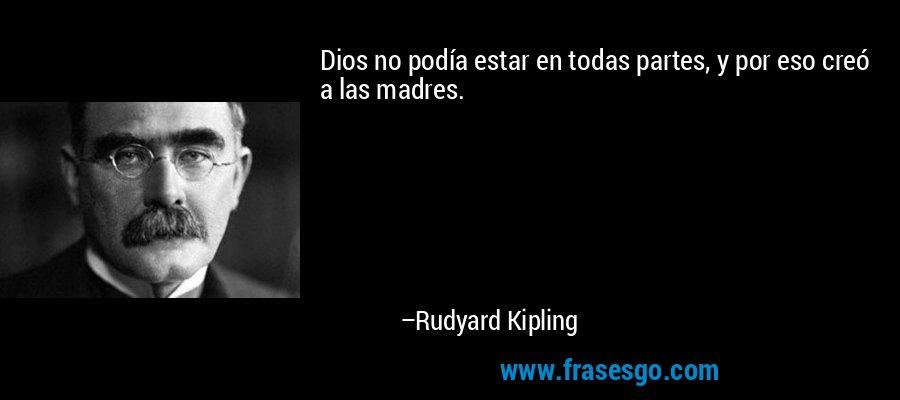 Dios no podía estar en todas partes, y por eso creó a las madres. – Rudyard Kipling