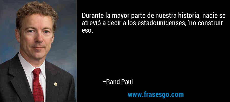 Durante la mayor parte de nuestra historia, nadie se atrevió a decir a los estadounidenses, 'no construir eso. – Rand Paul