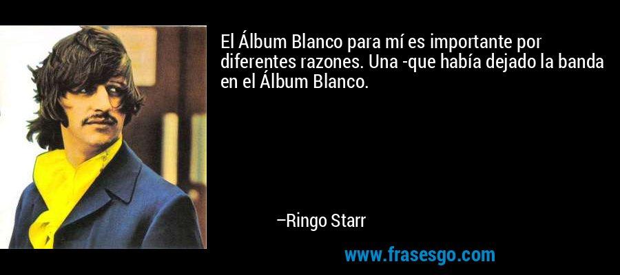 El Álbum Blanco para mí es importante por diferentes razones. Una -que había dejado la banda en el Álbum Blanco. – Ringo Starr