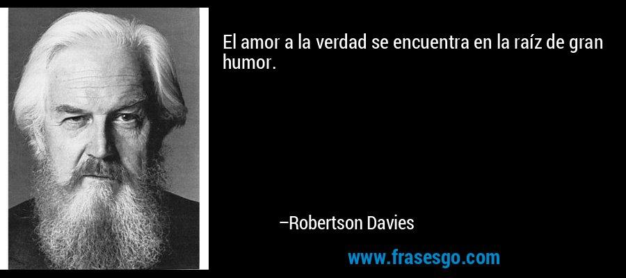 El amor a la verdad se encuentra en la raíz de gran humor. – Robertson Davies