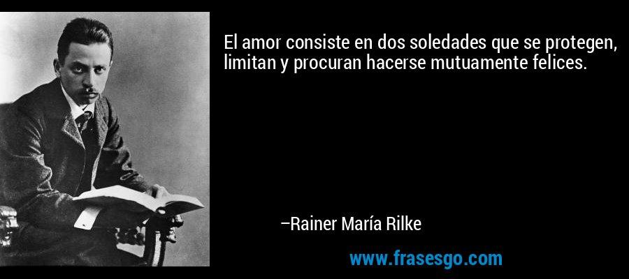 El amor consiste en dos soledades que se protegen, limitan y procuran hacerse mutuamente felices. – Rainer María Rilke