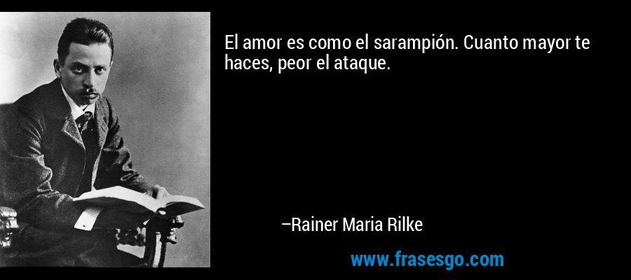 El amor es como el sarampión. Cuanto mayor te haces, peor el ataque. – Rainer Maria Rilke