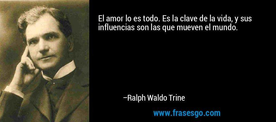 El amor lo es todo. Es la clave de la vida, y sus influencias son las que mueven el mundo. – Ralph Waldo Trine