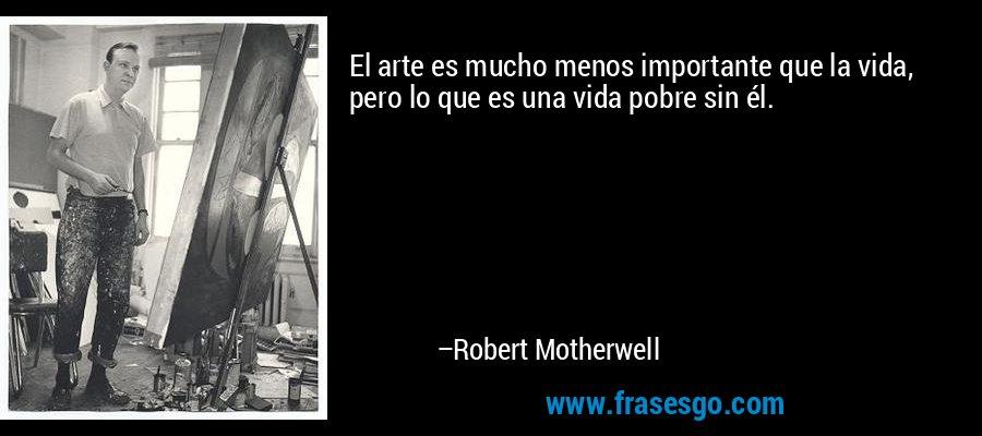 El arte es mucho menos importante que la vida, pero lo que es una vida pobre sin él. – Robert Motherwell