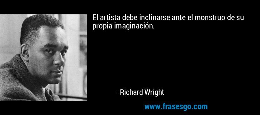 El artista debe inclinarse ante el monstruo de su propia imaginación. – Richard Wright
