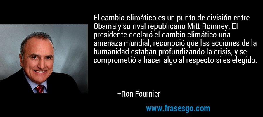 El cambio climático es un punto de división entre Obama y su rival republicano Mitt Romney. El presidente declaró el cambio climático una amenaza mundial, reconoció que las acciones de la humanidad estaban profundizando la crisis, y se comprometió a hacer algo al respecto si es elegido. – Ron Fournier