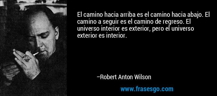 El camino hacia arriba es el camino hacia abajo. El camino a seguir es el camino de regreso. El universo interior es exterior, pero el universo exterior es interior. – Robert Anton Wilson
