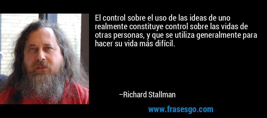 El control sobre el uso de las ideas de uno realmente constituye control sobre las vidas de otras personas, y que se utiliza generalmente para hacer su vida más difícil. – Richard Stallman