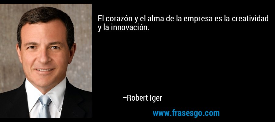 El corazón y el alma de la empresa es la creatividad y la innovación. – Robert Iger