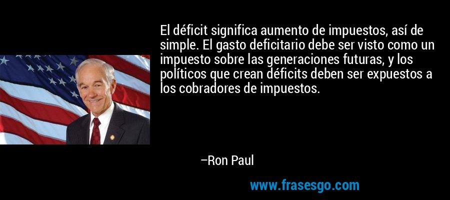 El déficit significa aumento de impuestos, así de simple. El gasto deficitario debe ser visto como un impuesto sobre las generaciones futuras, y los políticos que crean déficits deben ser expuestos a los cobradores de impuestos. – Ron Paul