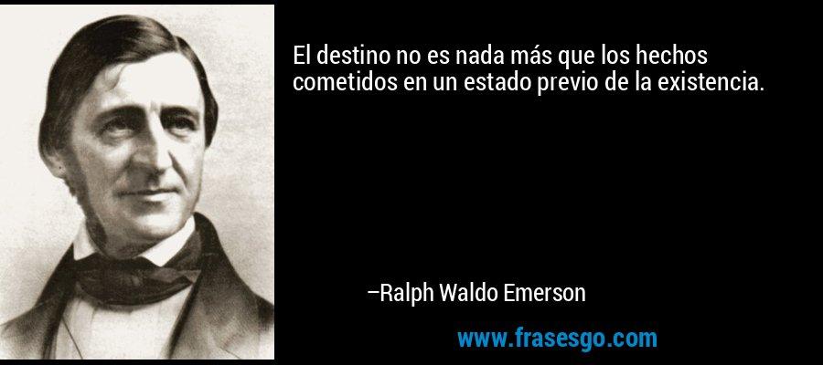 El destino no es nada más que los hechos cometidos en un estado previo de la existencia. – Ralph Waldo Emerson