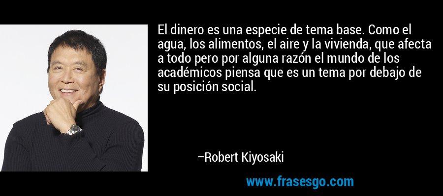 El dinero es una especie de tema base. Como el agua, los alimentos, el aire y la vivienda, que afecta a todo pero por alguna razón el mundo de los académicos piensa que es un tema por debajo de su posición social. – Robert Kiyosaki