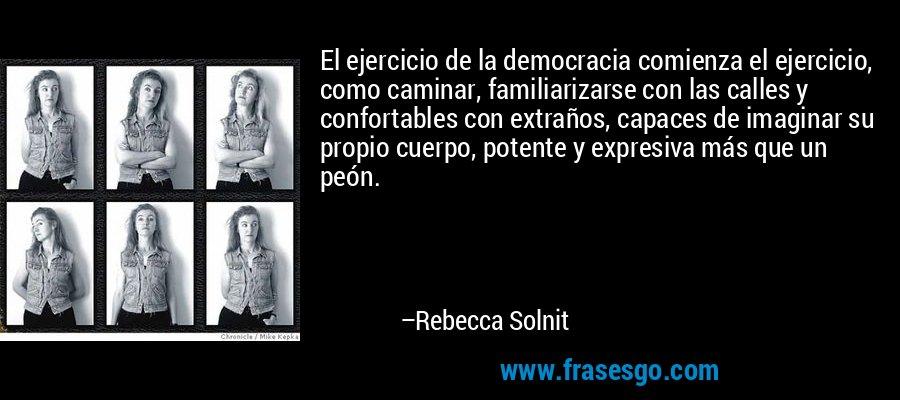 El ejercicio de la democracia comienza el ejercicio, como caminar, familiarizarse con las calles y confortables con extraños, capaces de imaginar su propio cuerpo, potente y expresiva más que un peón. – Rebecca Solnit