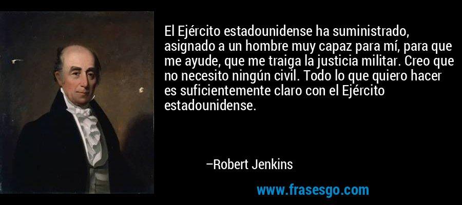 El Ejército estadounidense ha suministrado, asignado a un hombre muy capaz para mí, para que me ayude, que me traiga la justicia militar. Creo que no necesito ningún civil. Todo lo que quiero hacer es suficientemente claro con el Ejército estadounidense. – Robert Jenkins