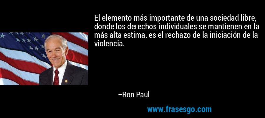 El elemento más importante de una sociedad libre, donde los derechos individuales se mantienen en la más alta estima, es el rechazo de la iniciación de la violencia. – Ron Paul