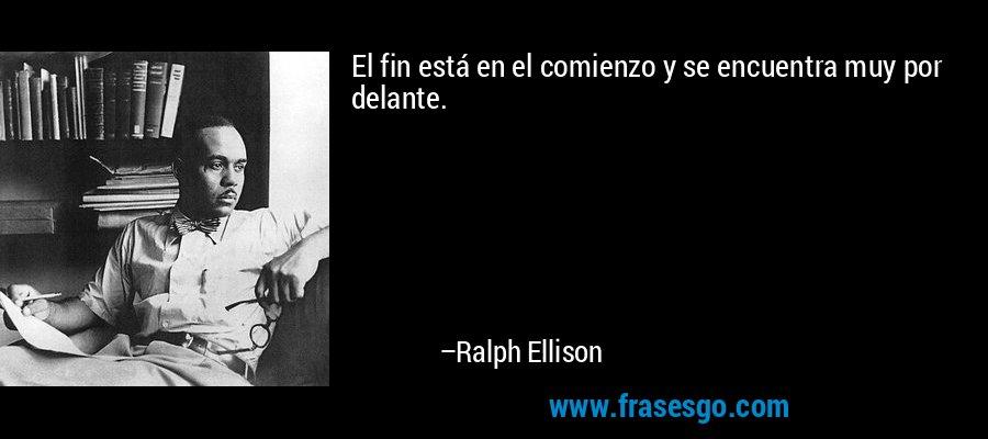 El fin está en el comienzo y se encuentra muy por delante. – Ralph Ellison