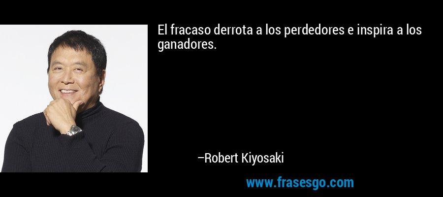 El fracaso derrota a los perdedores e inspira a los ganadores. – Robert Kiyosaki