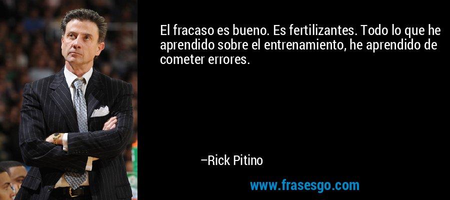 El fracaso es bueno. Es fertilizantes. Todo lo que he aprendido sobre el entrenamiento, he aprendido de cometer errores. – Rick Pitino