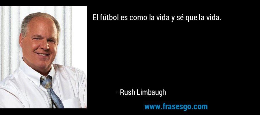 El fútbol es como la vida y sé que la vida. – Rush Limbaugh
