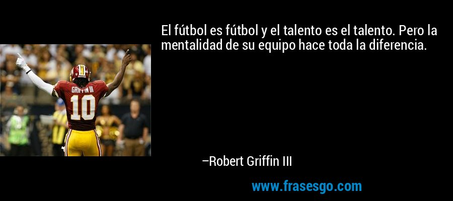 El fútbol es fútbol y el talento es el talento. Pero la mentalidad de su equipo hace toda la diferencia. – Robert Griffin III