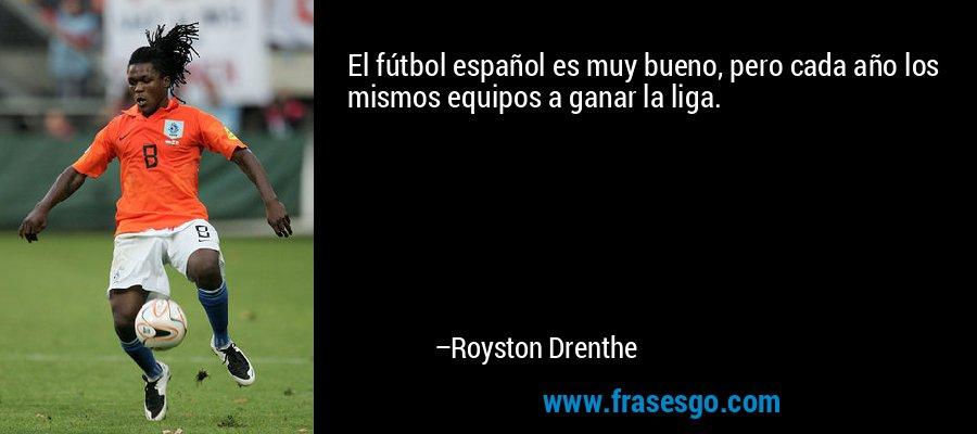 El fútbol español es muy bueno, pero cada año los mismos equipos a ganar la liga. – Royston Drenthe