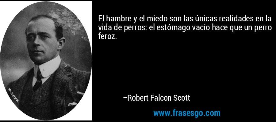El hambre y el miedo son las únicas realidades en la vida de perros: el estómago vacío hace que un perro feroz. – Robert Falcon Scott