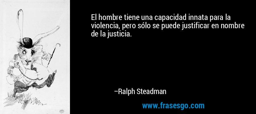 El hombre tiene una capacidad innata para la violencia, pero sólo se puede justificar en nombre de la justicia. – Ralph Steadman