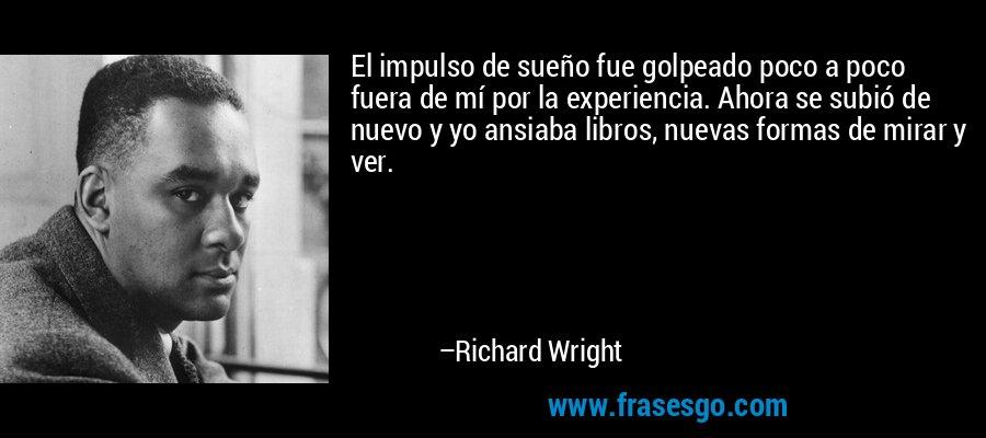 El impulso de sueño fue golpeado poco a poco fuera de mí por la experiencia. Ahora se subió de nuevo y yo ansiaba libros, nuevas formas de mirar y ver. – Richard Wright