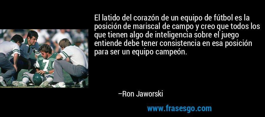 El latido del corazón de un equipo de fútbol es la posición de mariscal de campo y creo que todos los que tienen algo de inteligencia sobre el juego entiende debe tener consistencia en esa posición para ser un equipo campeón. – Ron Jaworski
