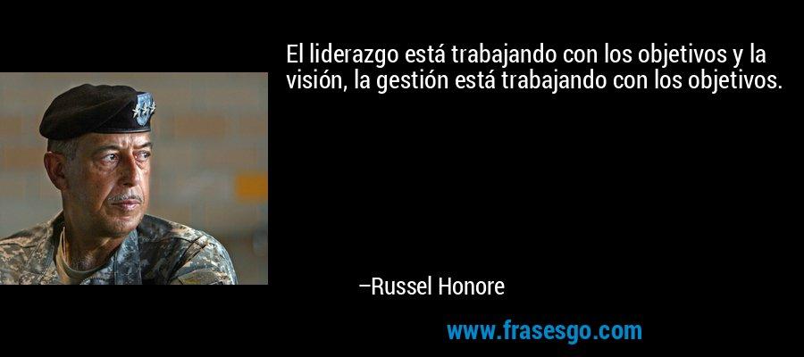 El liderazgo está trabajando con los objetivos y la visión, la gestión está trabajando con los objetivos. – Russel Honore