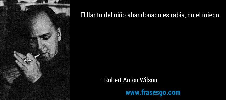 El llanto del niño abandonado es rabia, no el miedo. – Robert Anton Wilson