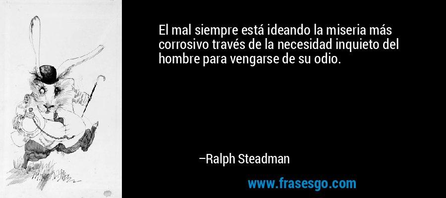 El mal siempre está ideando la miseria más corrosivo través de la necesidad inquieto del hombre para vengarse de su odio. – Ralph Steadman