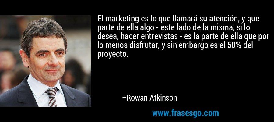 El marketing es lo que llamará su atención, y que parte de ella algo - este lado de la misma, si lo desea, hacer entrevistas - es la parte de ella que por lo menos disfrutar, y sin embargo es el 50% del proyecto. – Rowan Atkinson
