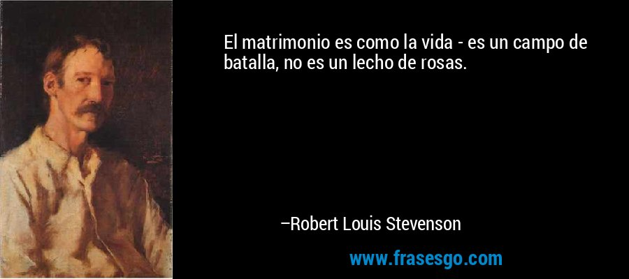 El matrimonio es como la vida - es un campo de batalla, no es un lecho de rosas. – Robert Louis Stevenson