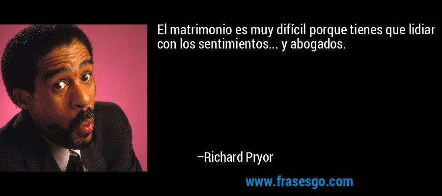 El matrimonio es muy difícil porque tienes que lidiar con los sentimientos... y abogados. – Richard Pryor