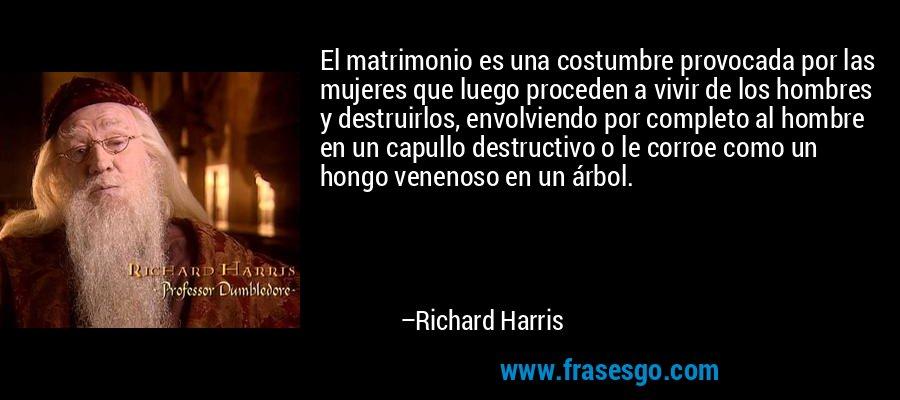 El matrimonio es una costumbre provocada por las mujeres que luego proceden a vivir de los hombres y destruirlos, envolviendo por completo al hombre en un capullo destructivo o le corroe como un hongo venenoso en un árbol. – Richard Harris