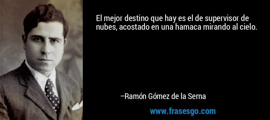 El mejor destino que hay es el de supervisor de nubes, acostado en una hamaca mirando al cielo. – Ramón Gómez de la Serna