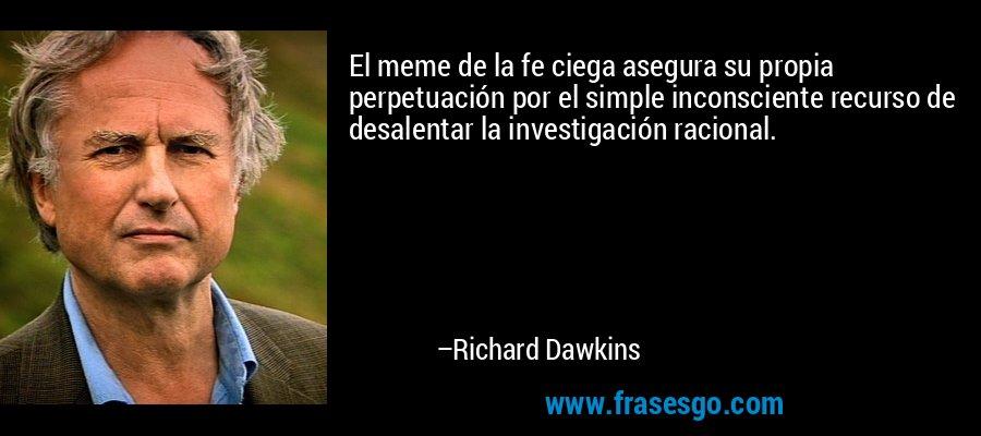 El meme de la fe ciega asegura su propia perpetuación por el simple inconsciente recurso de desalentar la investigación racional. – Richard Dawkins