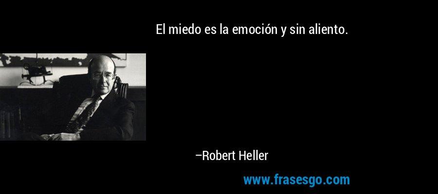 El miedo es la emoción y sin aliento. – Robert Heller