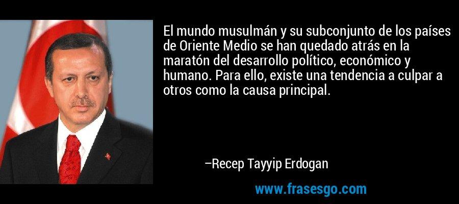 El mundo musulmán y su subconjunto de los países de Oriente Medio se han quedado atrás en la maratón del desarrollo político, económico y humano. Para ello, existe una tendencia a culpar a otros como la causa principal. – Recep Tayyip Erdogan