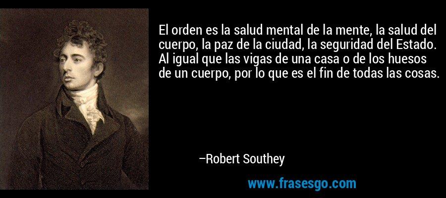 El orden es la salud mental de la mente, la salud del cuerpo... - Robert  Southey