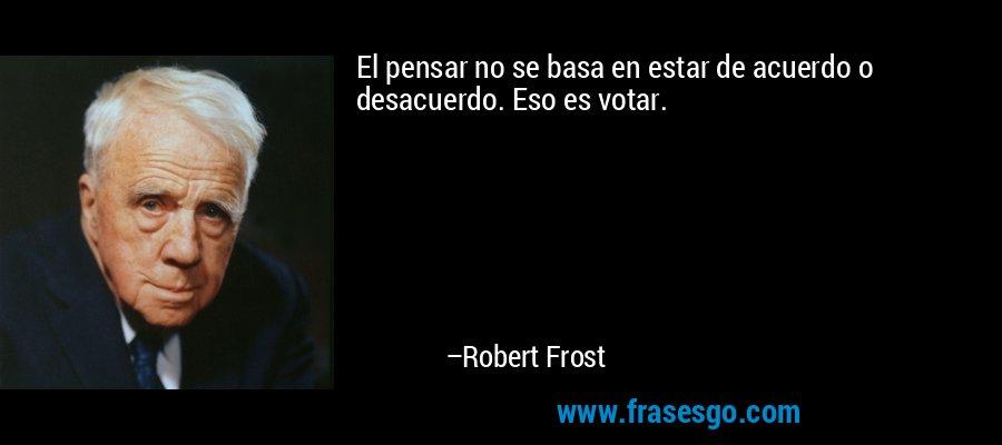 El pensar no se basa en estar de acuerdo o desacuerdo. Eso es votar. – Robert Frost