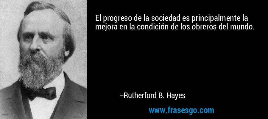 El progreso de la sociedad es principalmente la mejora en la condición de los obreros del mundo. – Rutherford B. Hayes