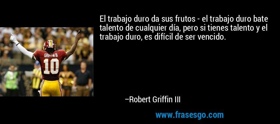 El trabajo duro da sus frutos - el trabajo duro bate talento de cualquier día, pero si tienes talento y el trabajo duro, es difícil de ser vencido. – Robert Griffin III